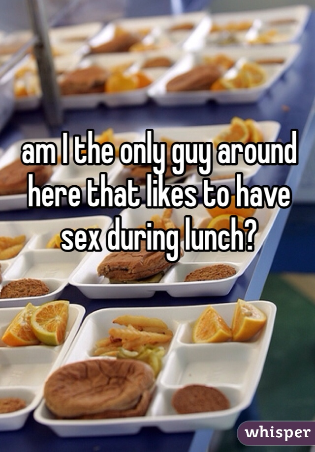 am I the only guy around here that likes to have sex during lunch?