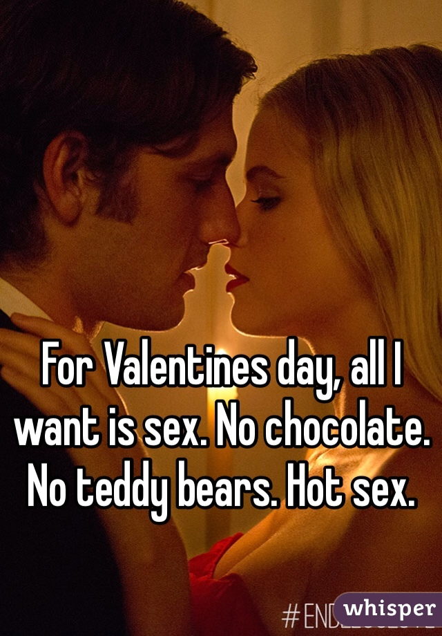 For Valentines day, all I want is sex. No chocolate. No teddy bears. Hot sex.