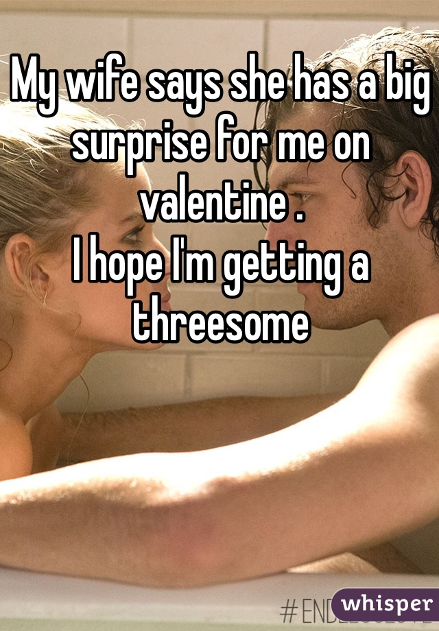 My wife says she has a big surprise for me on valentine . I hope I'm getting a threesome
