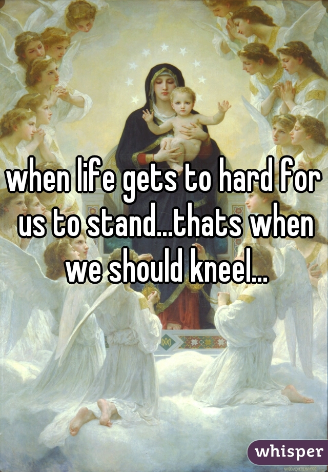 when life gets to hard for us to stand...thats when we should kneel...