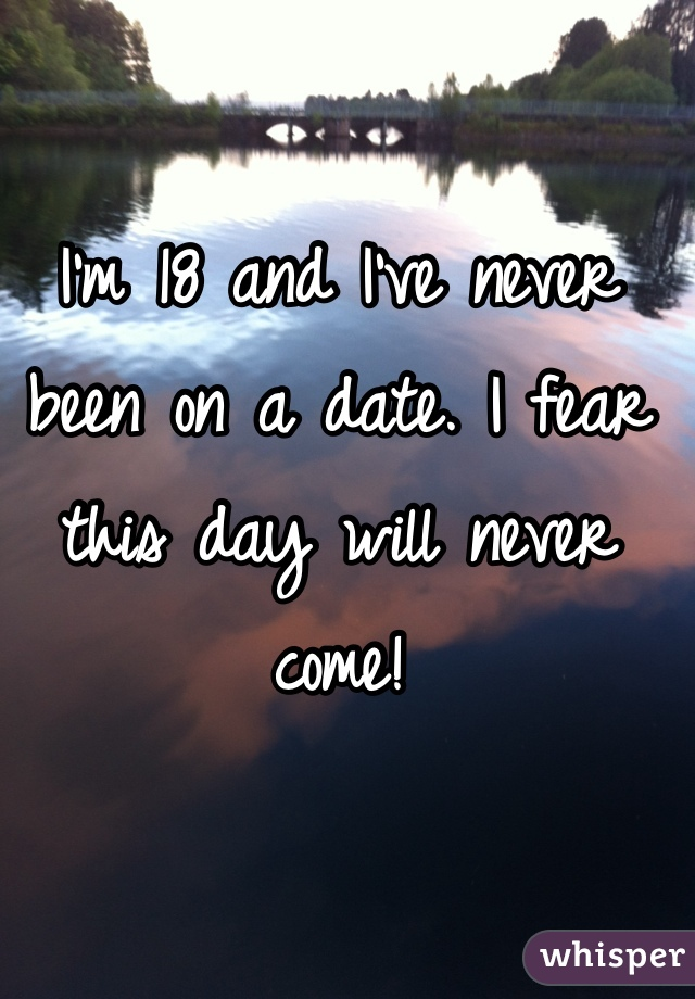 I'm 18 and I've never been on a date. I fear this day will never come!