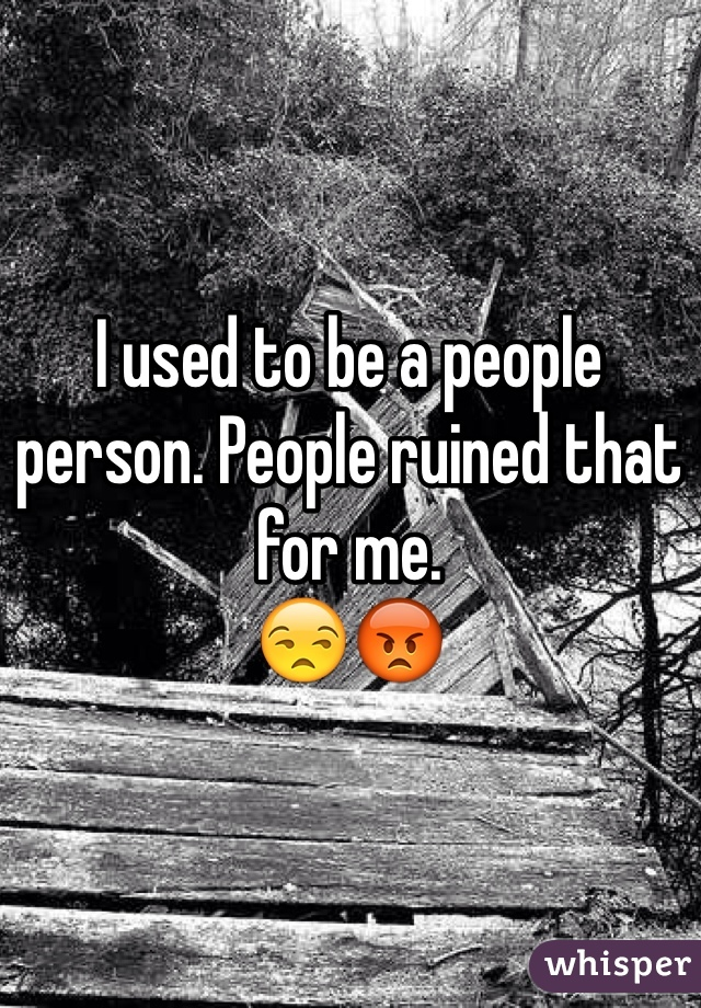 I used to be a people person. People ruined that for me.  😒😡