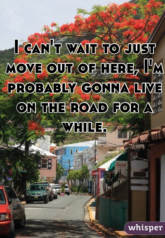 I can't wait to just move out of here, I'm probably gonna live on the road for a while.