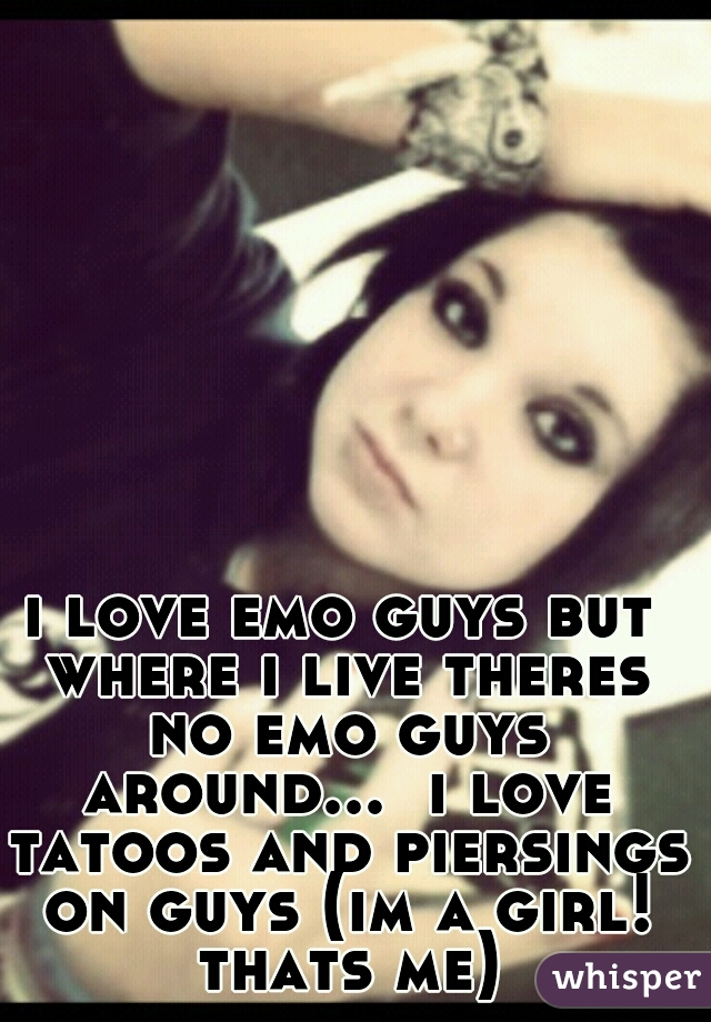 i love emo guys but where i live theres no emo guys around...  i love tatoos and piersings on guys (im a girl! thats me)