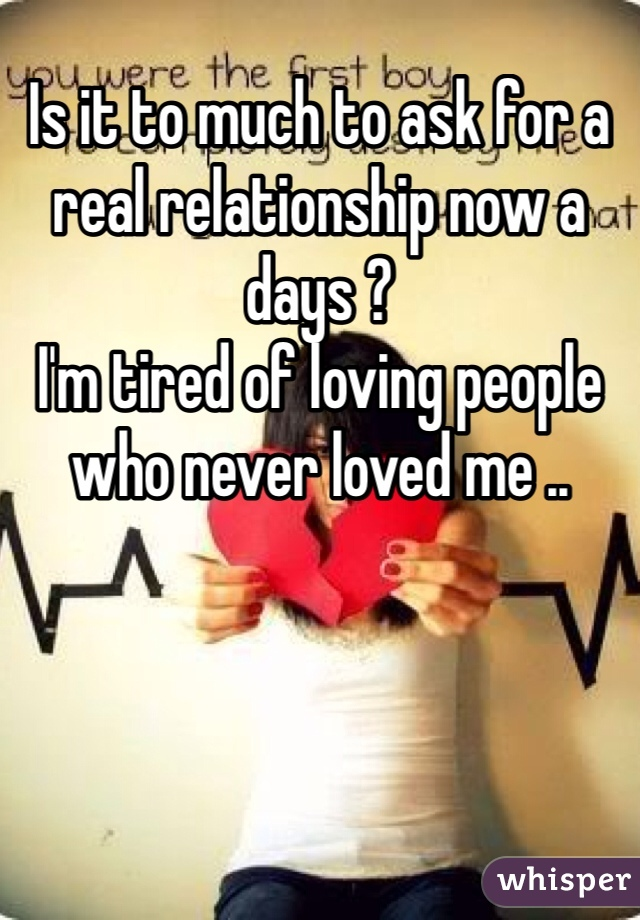 Is it to much to ask for a real relationship now a days ?  I'm tired of loving people who never loved me ..