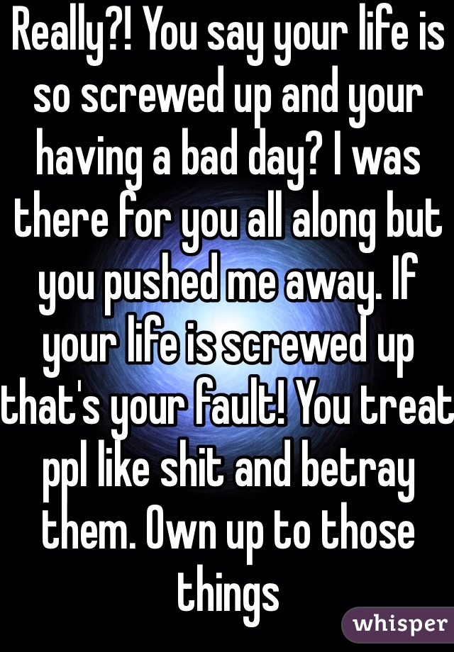 Really?! You say your life is so screwed up and your having a bad day? I was there for you all along but you pushed me away. If your life is screwed up that's your fault! You treat ppl like shit and betray them. Own up to those things