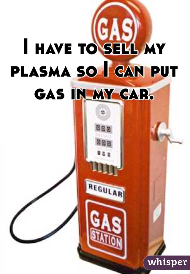 I have to sell my plasma so I can put gas in my car.