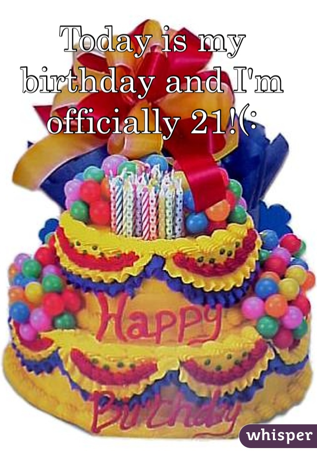 Today is my birthday and I'm officially 21!(: