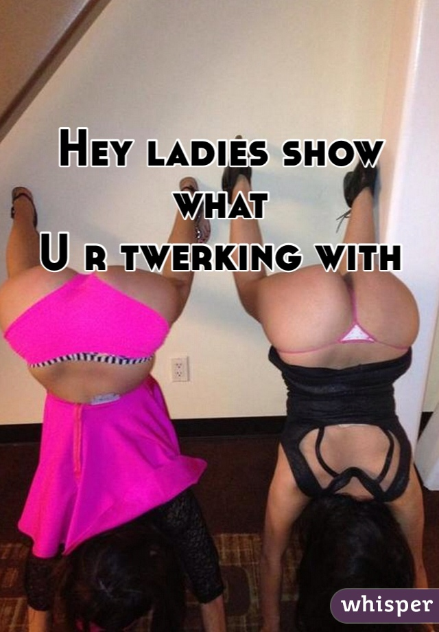 Hey ladies show what  U r twerking with