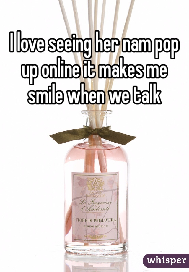 I love seeing her nam pop up online it makes me smile when we talk