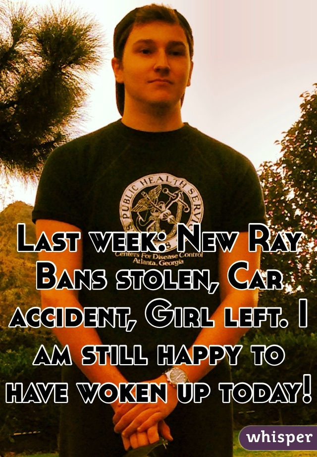 Last week: New Ray Bans stolen, Car accident, Girl left. I am still happy to have woken up today!
