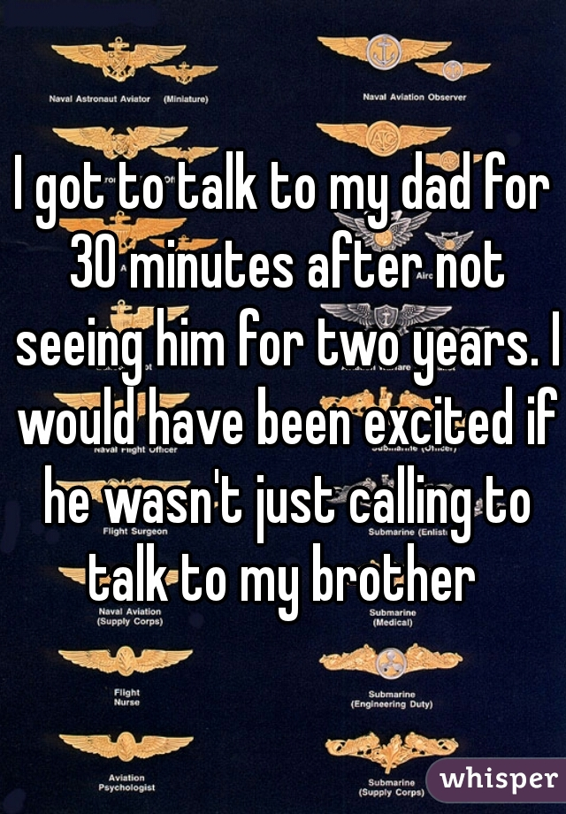 I got to talk to my dad for 30 minutes after not seeing him for two years. I would have been excited if he wasn't just calling to talk to my brother