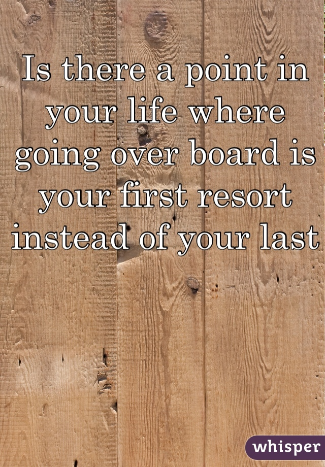 Is there a point in your life where going over board is your first resort instead of your last
