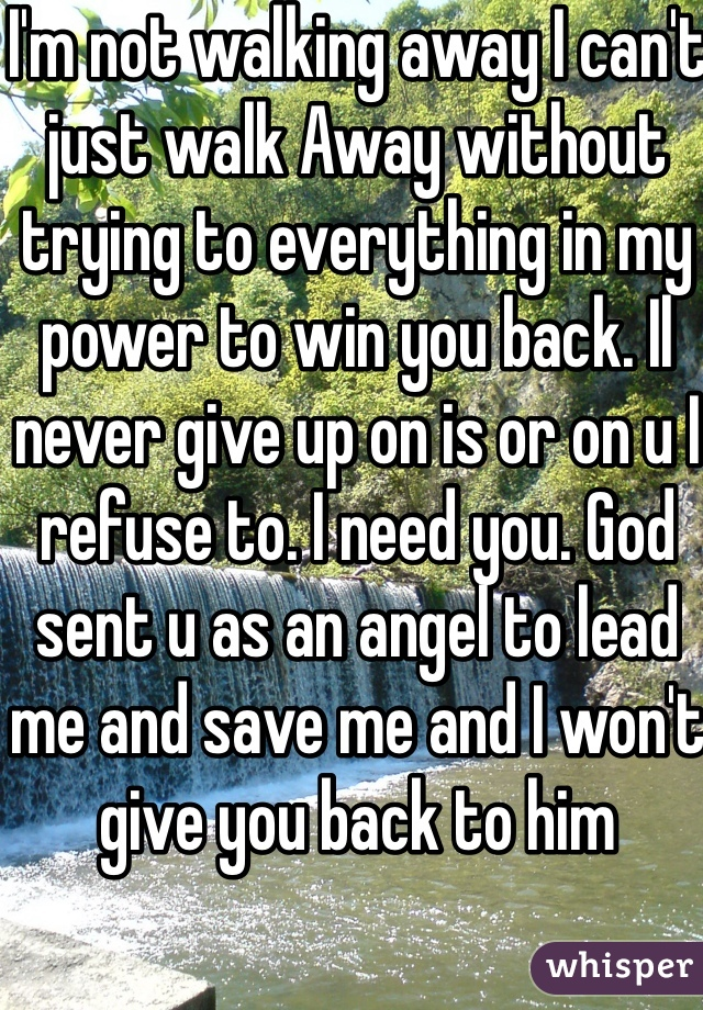 I'm not walking away I can't just walk Away without trying to everything in my power to win you back. Il never give up on is or on u I refuse to. I need you. God sent u as an angel to lead me and save me and I won't give you back to him