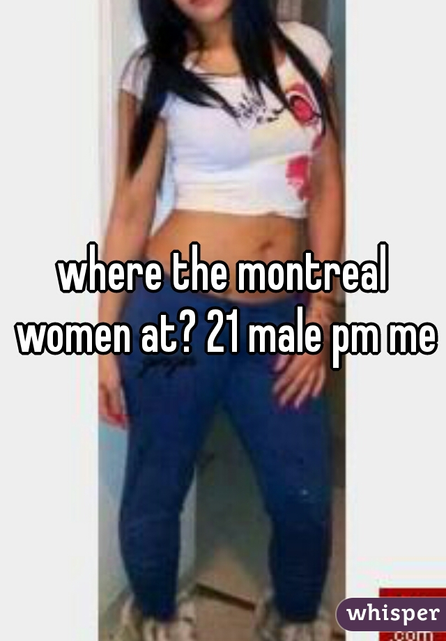 where the montreal women at? 21 male pm me