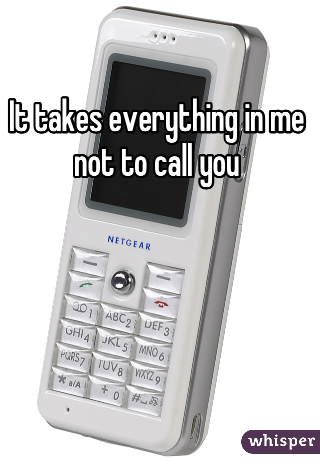 It takes everything in me not to call you