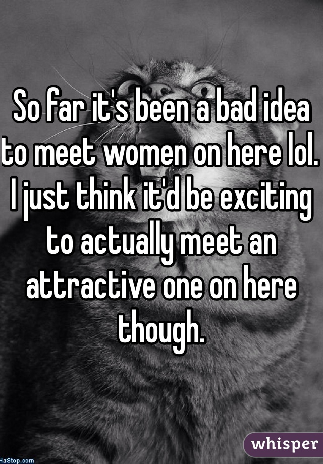 So far it's been a bad idea to meet women on here lol. I just think it'd be exciting to actually meet an attractive one on here though.