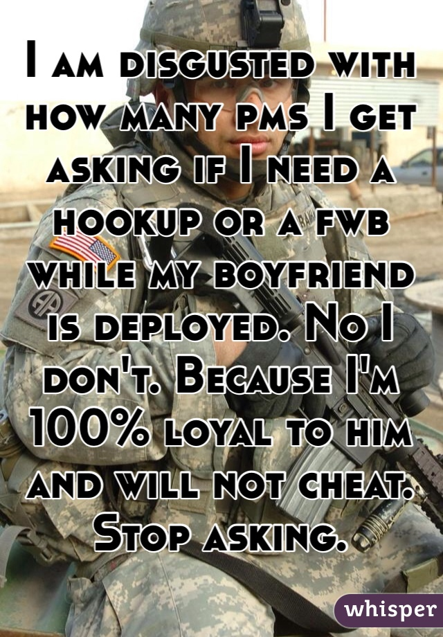 I am disgusted with how many pms I get asking if I need a hookup or a fwb while my boyfriend is deployed. No I don't. Because I'm 100% loyal to him and will not cheat. Stop asking.