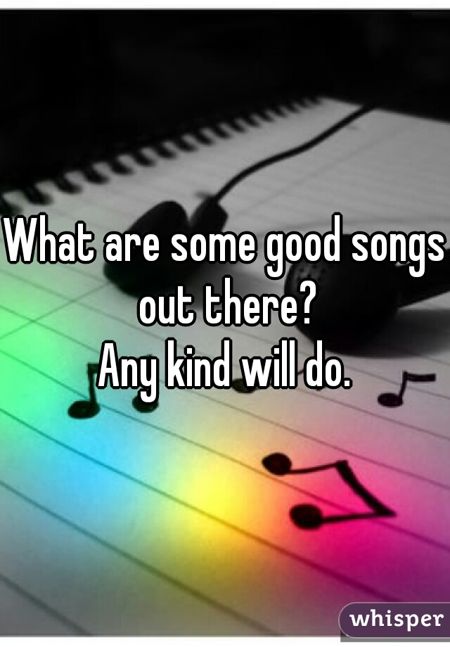 What are some good songs out there? Any kind will do.
