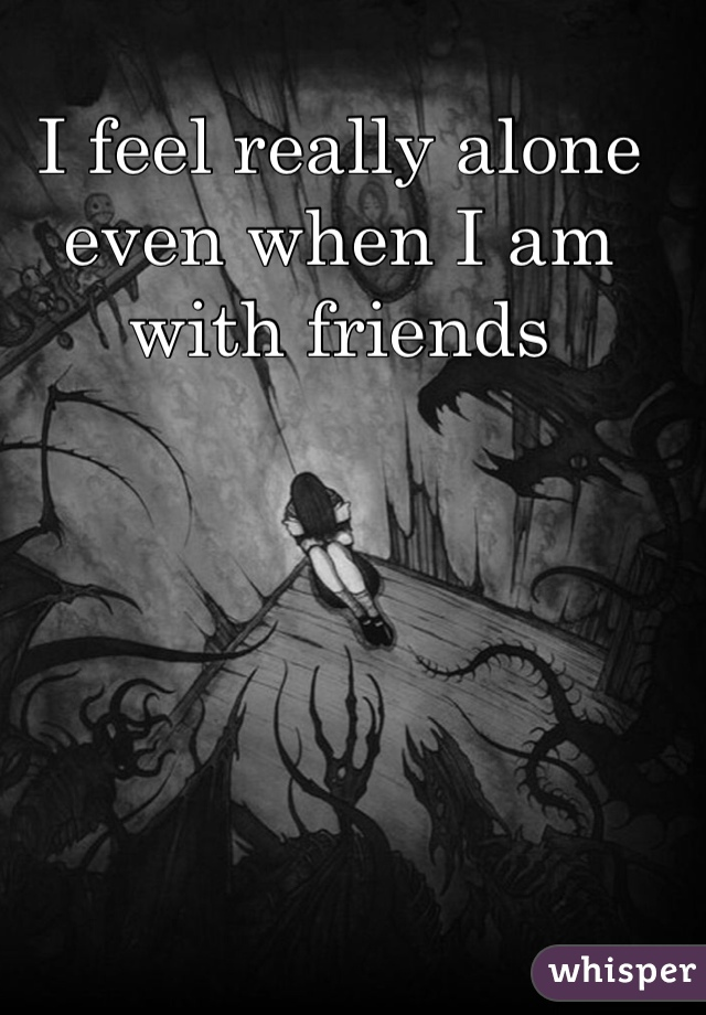 I feel really alone even when I am with friends