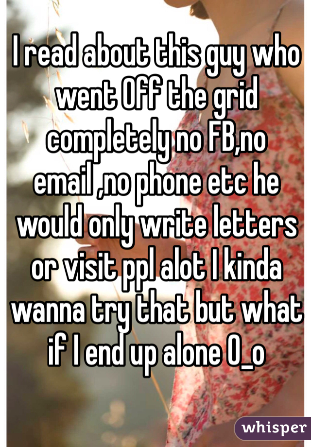 I read about this guy who went Off the grid completely no FB,no email ,no phone etc he would only write letters or visit ppl alot I kinda wanna try that but what if I end up alone 0_o