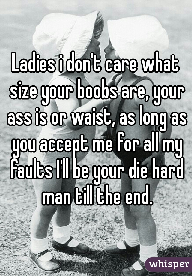 Ladies i don't care what size your boobs are, your ass is or waist, as long as you accept me for all my faults I'll be your die hard man till the end.