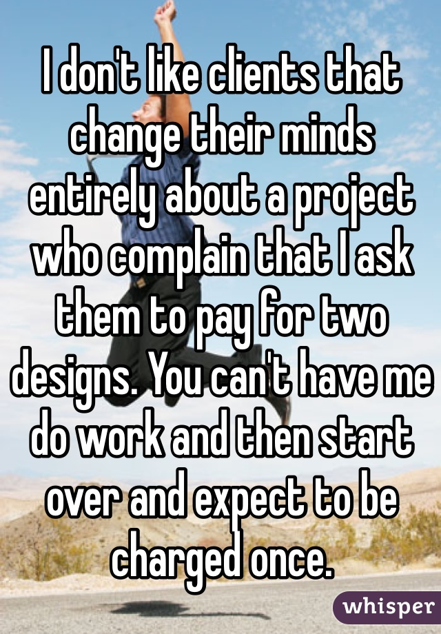 I don't like clients that change their minds entirely about a project who complain that I ask them to pay for two designs. You can't have me do work and then start over and expect to be charged once.