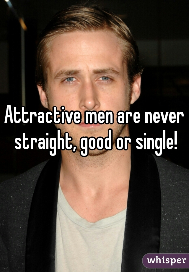 Attractive men are never straight, good or single!