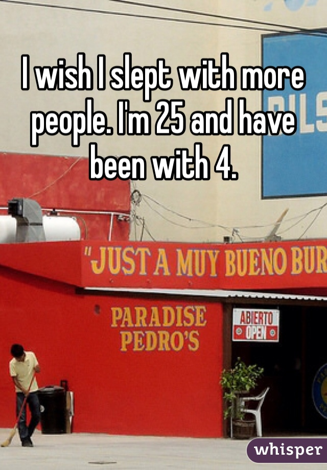 I wish I slept with more people. I'm 25 and have been with 4.