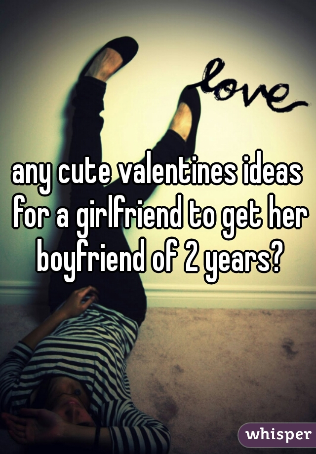 any cute valentines ideas for a girlfriend to get her boyfriend of 2 years?