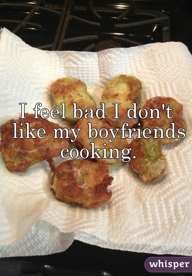 I feel bad I don't like my boyfriends cooking.