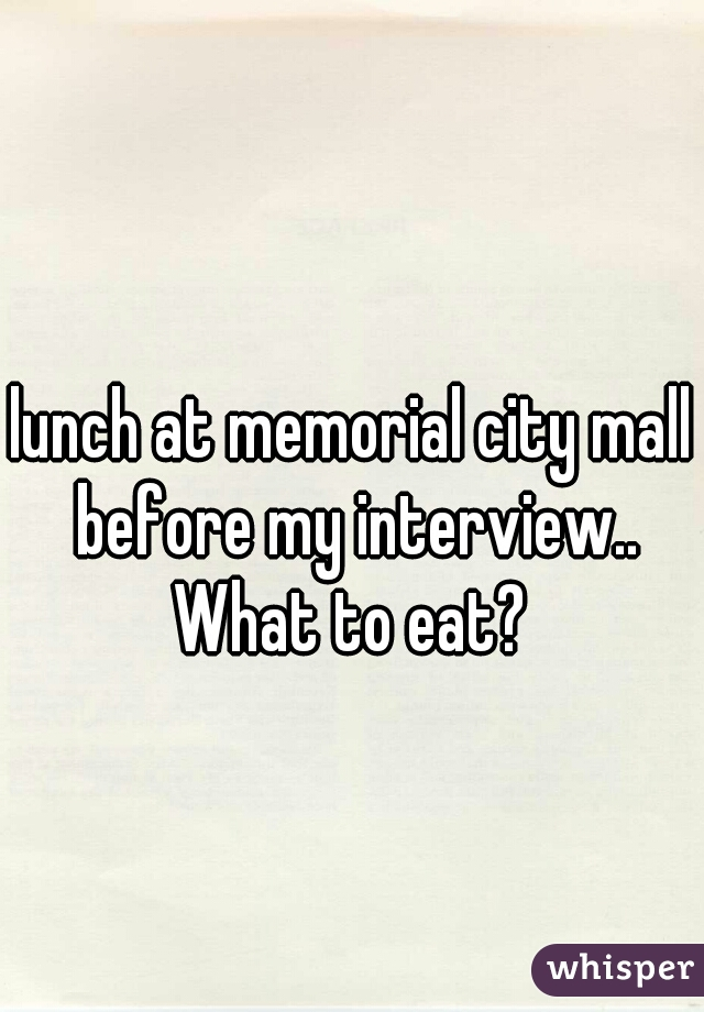 lunch at memorial city mall before my interview.. What to eat?