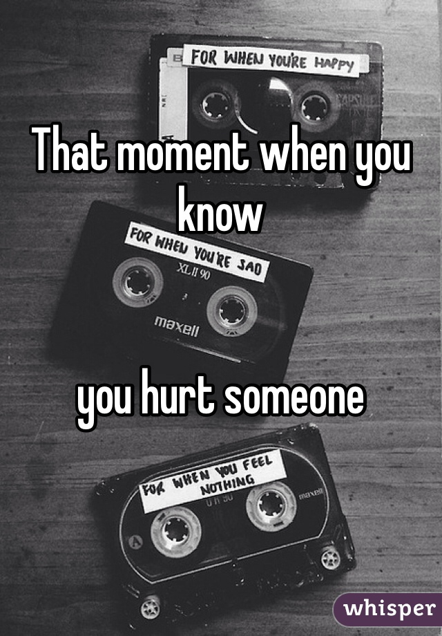That moment when you know    you hurt someone