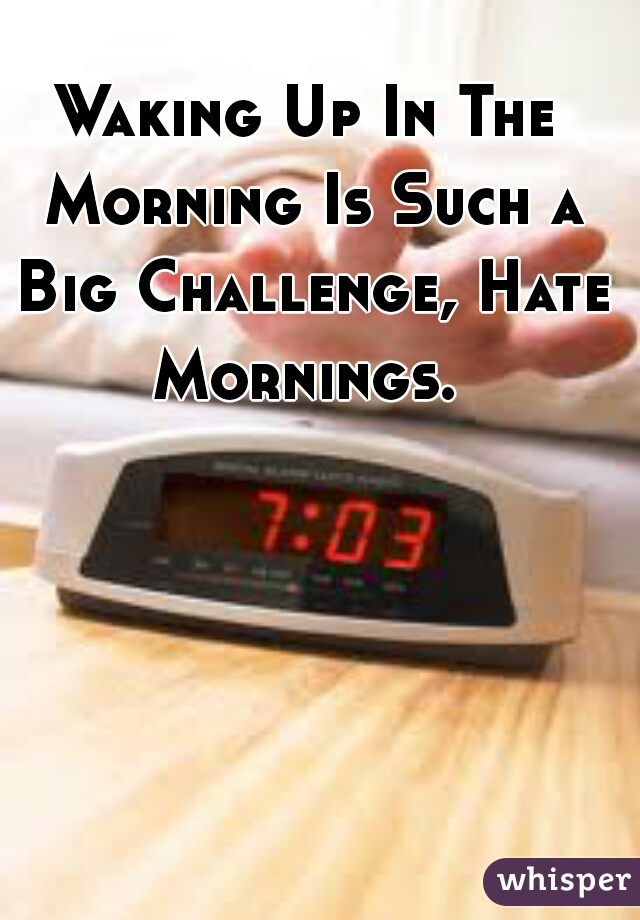 Waking Up In The Morning Is Such a Big Challenge, Hate Mornings.