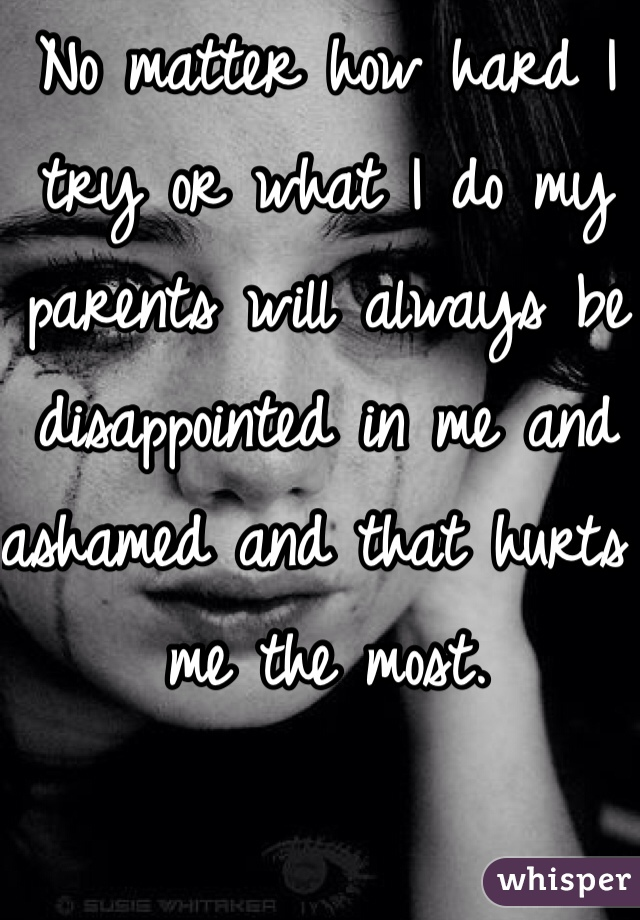 No matter how hard I try or what I do my parents will always be disappointed in me and ashamed and that hurts me the most.