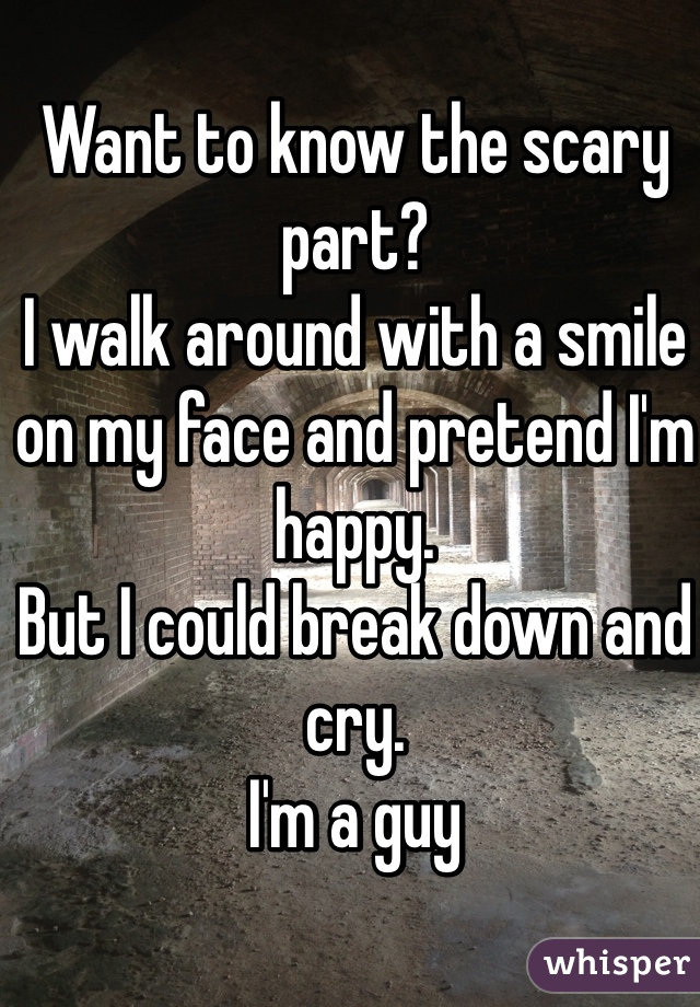 Want to know the scary part?  I walk around with a smile on my face and pretend I'm happy.  But I could break down and cry. I'm a guy