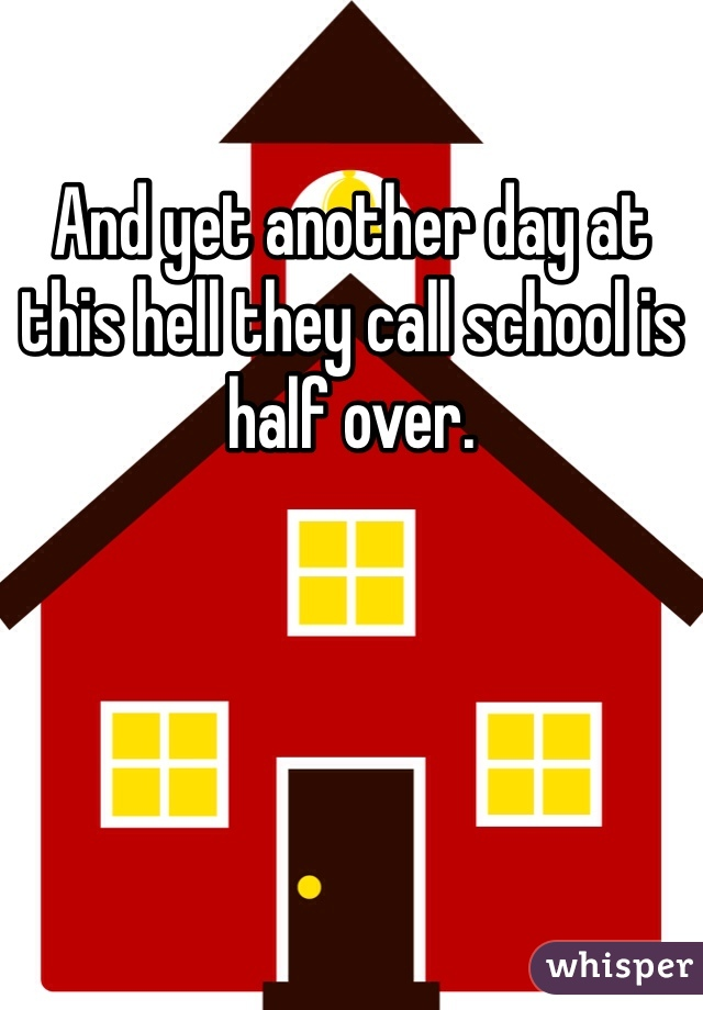 And yet another day at this hell they call school is half over.