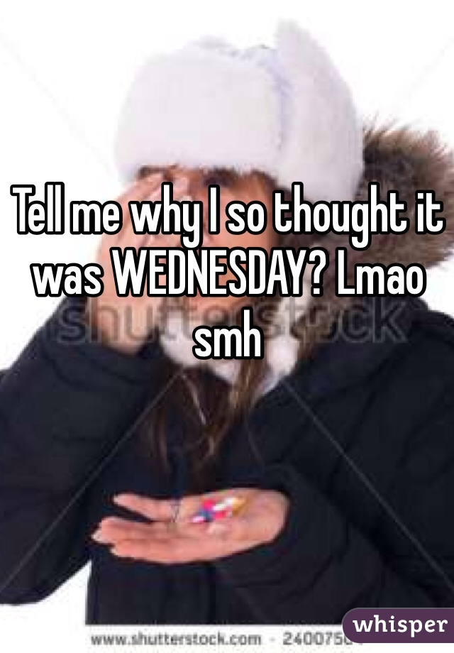 Tell me why I so thought it was WEDNESDAY? Lmao smh