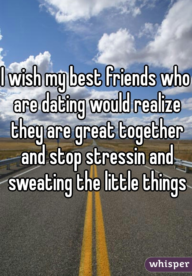 I wish my best friends who are dating would realize they are great together and stop stressin and sweating the little things
