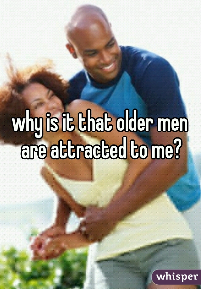 why is it that older men are attracted to me?