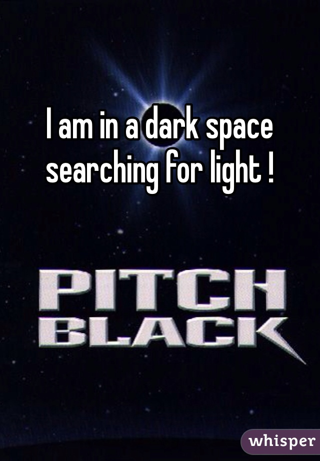 I am in a dark space searching for light !