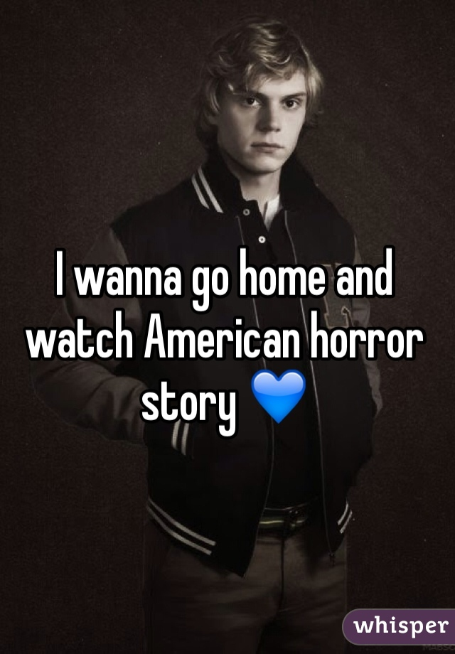 I wanna go home and watch American horror story 💙