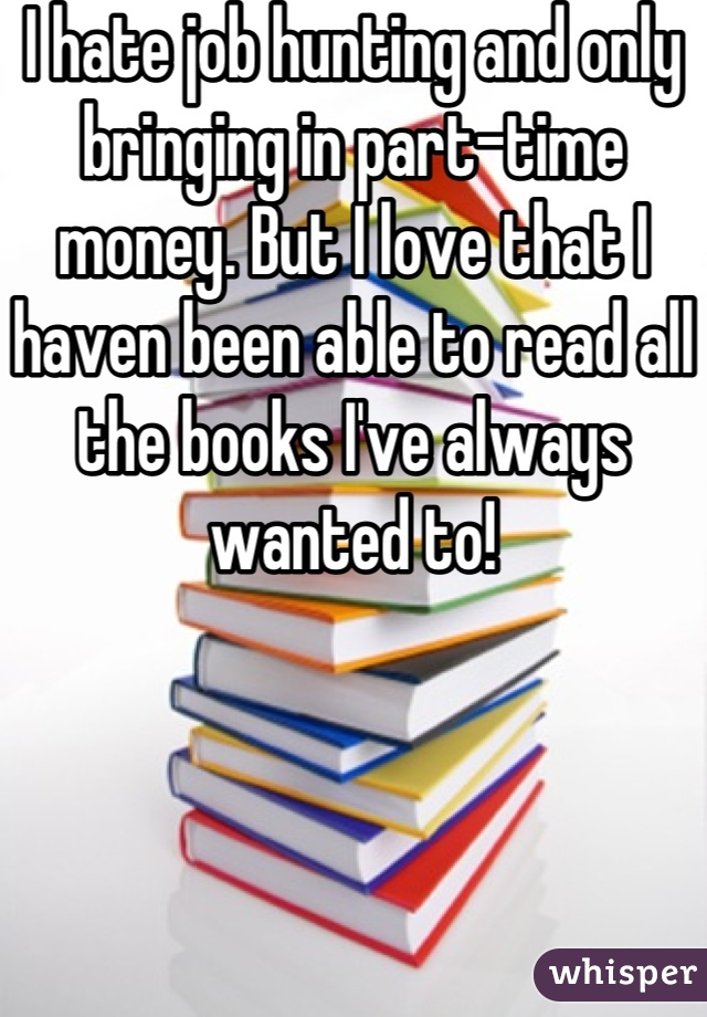 I hate job hunting and only bringing in part-time money. But I love that I haven been able to read all the books I've always wanted to!