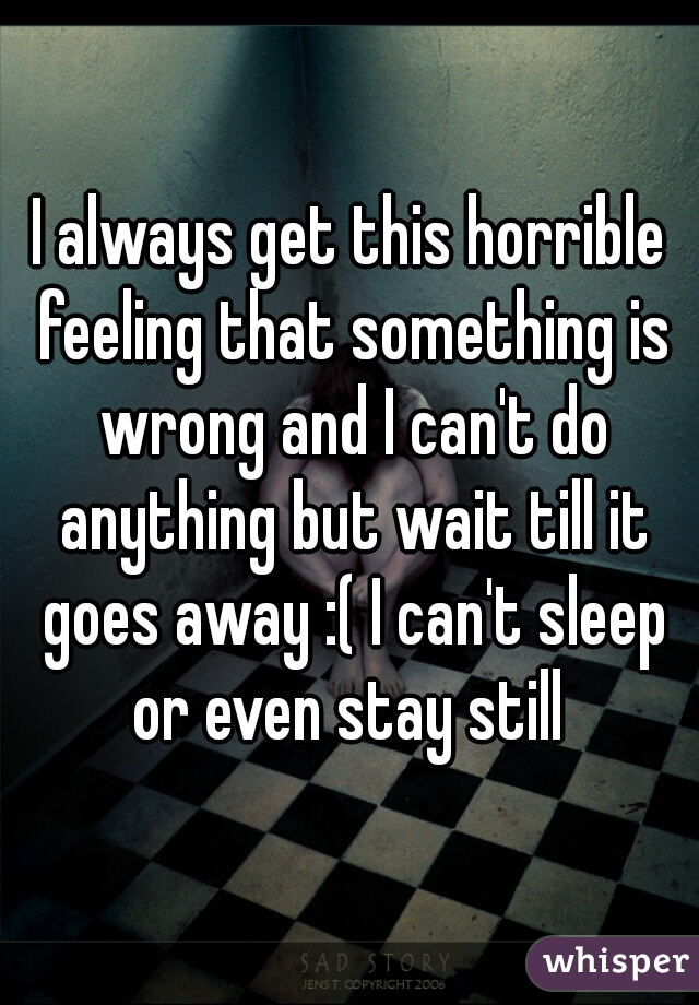 I always get this horrible feeling that something is wrong and I can't do anything but wait till it goes away :( I can't sleep or even stay still