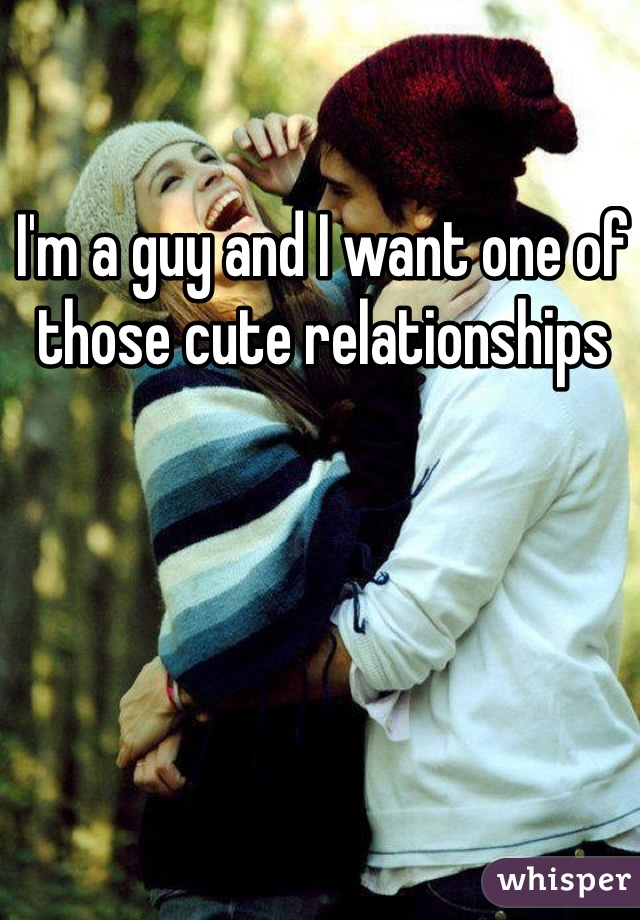 I'm a guy and I want one of those cute relationships