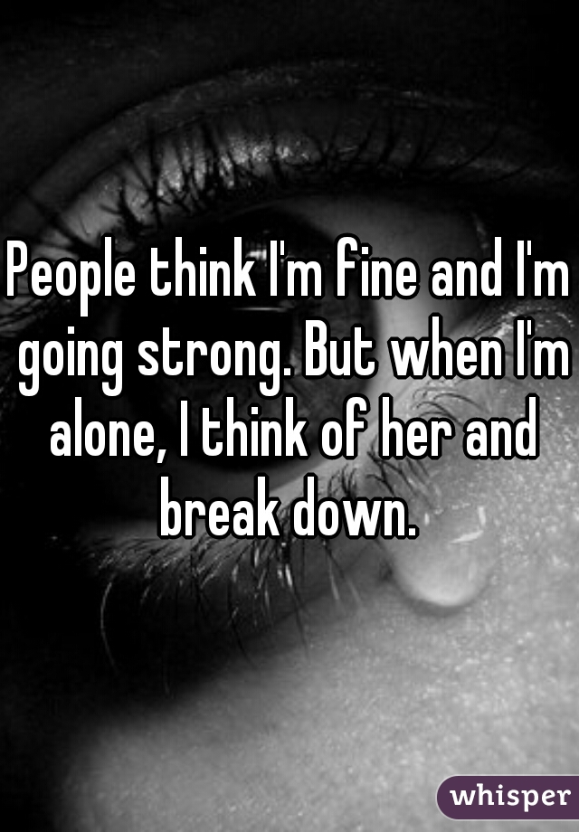 People think I'm fine and I'm going strong. But when I'm alone, I think of her and break down.