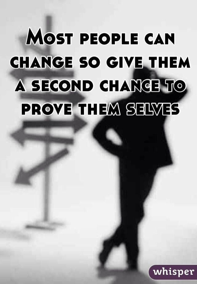 Most people can change so give them a second chance to prove them selves