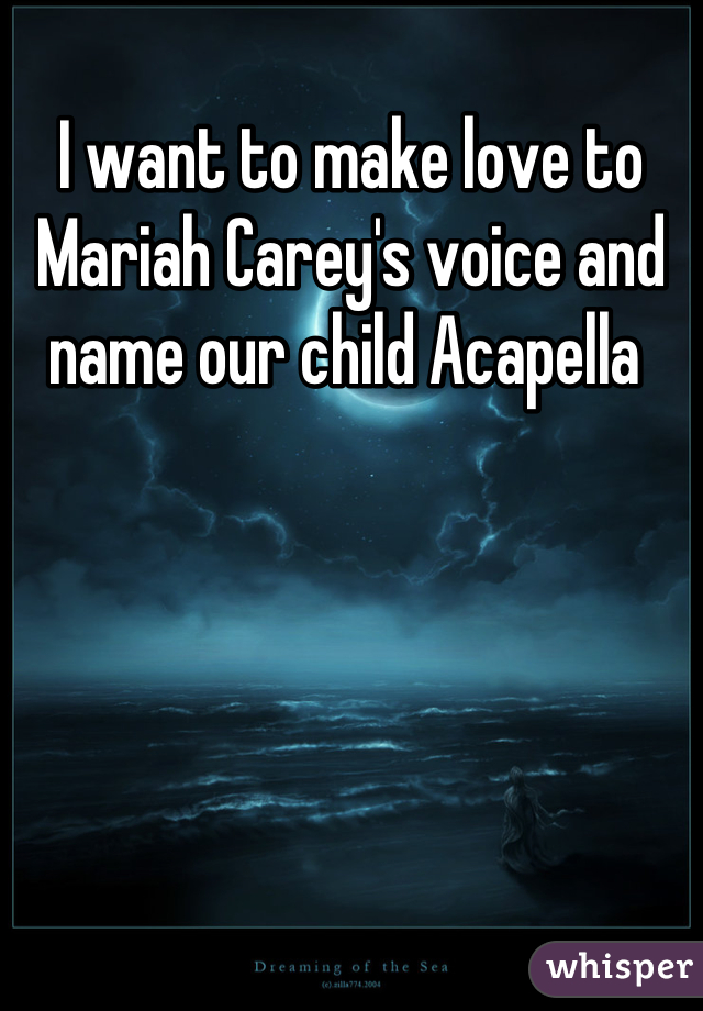 I want to make love to Mariah Carey's voice and name our child Acapella