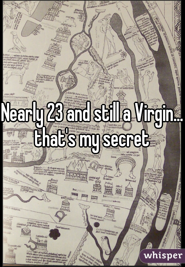 Nearly 23 and still a Virgin... that's my secret