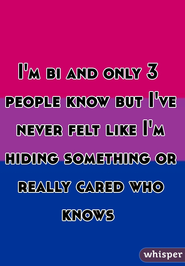 I'm bi and only 3 people know but I've never felt like I'm hiding something or really cared who knows